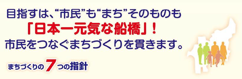 目指すは、市民もまちそのものも「日本一元気な船橋」!市民をつなぐまちづくりを貫きます。